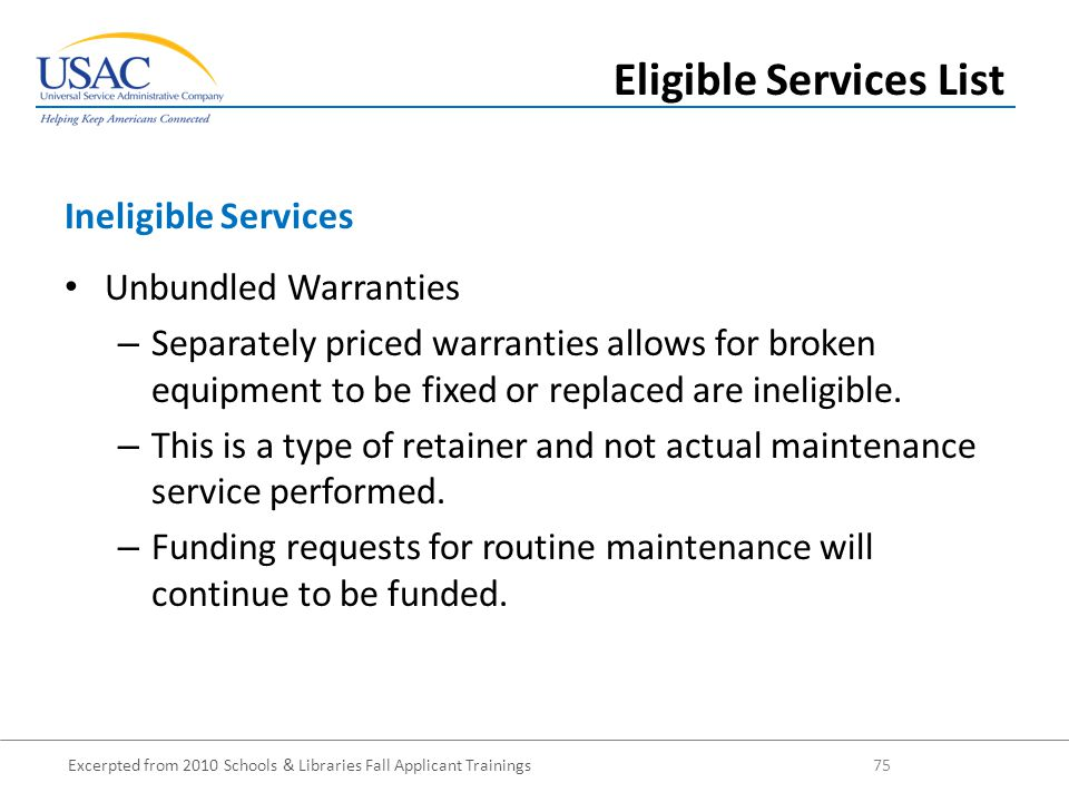 Excerpted from 2010 Schools & Libraries Fall Applicant Trainings 75 Unbundled Warranties – Separately priced warranties allows for broken equipment to be fixed or replaced are ineligible.