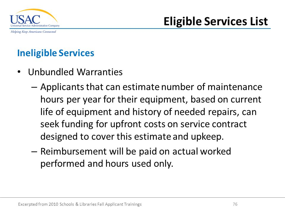 Excerpted from 2010 Schools & Libraries Fall Applicant Trainings 76 Unbundled Warranties – Applicants that can estimate number of maintenance hours per year for their equipment, based on current life of equipment and history of needed repairs, can seek funding for upfront costs on service contract designed to cover this estimate and upkeep.
