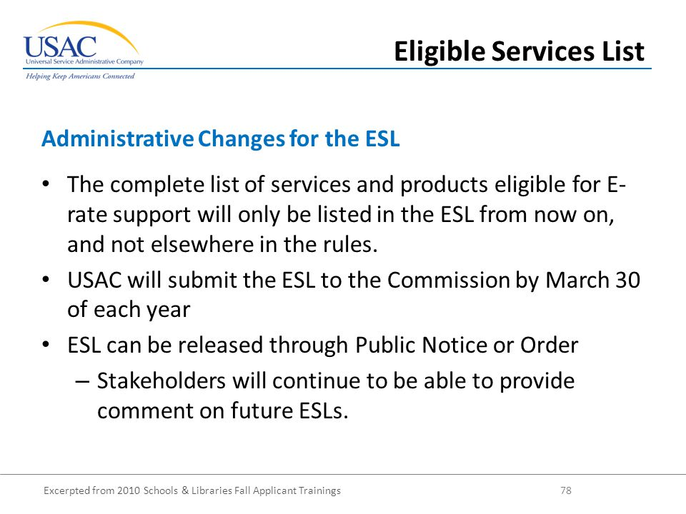 Excerpted from 2010 Schools & Libraries Fall Applicant Trainings 78 The complete list of services and products eligible for E- rate support will only be listed in the ESL from now on, and not elsewhere in the rules.
