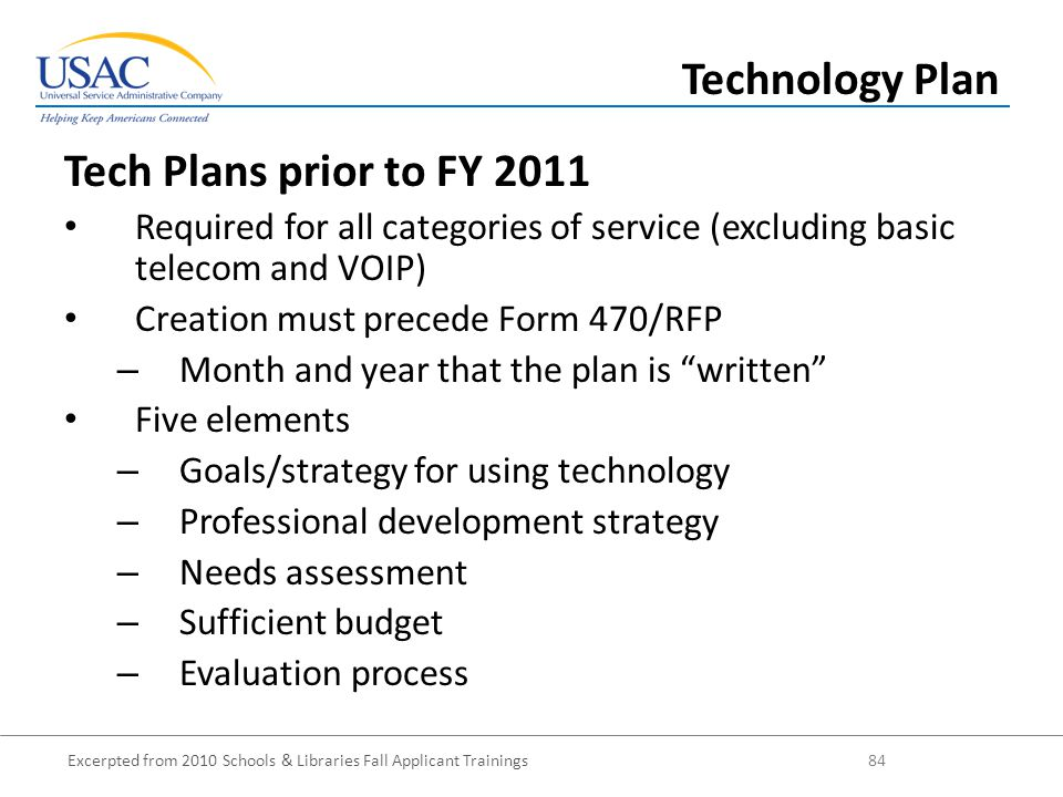 Excerpted from 2010 Schools & Libraries Fall Applicant Trainings 84 Tech Plans prior to FY 2011 Required for all categories of service (excluding basic telecom and VOIP) Creation must precede Form 470/RFP – Month and year that the plan is written Five elements – Goals/strategy for using technology – Professional development strategy – Needs assessment – Sufficient budget – Evaluation process Technology Plan