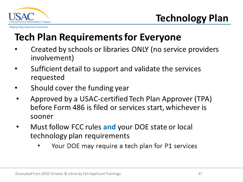 Excerpted from 2010 Schools & Libraries Fall Applicant Trainings 87 Tech Plan Requirements for Everyone Created by schools or libraries ONLY (no service providers involvement) Sufficient detail to support and validate the services requested Should cover the funding year Approved by a USAC-certified Tech Plan Approver (TPA) before Form 486 is filed or services start, whichever is sooner Must follow FCC rules and your DOE state or local technology plan requirements Your DOE may require a tech plan for P1 services Technology Plan