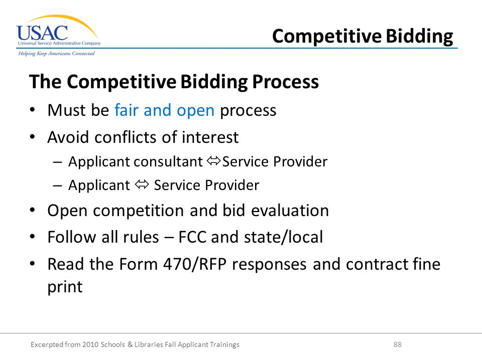 Excerpted from 2010 Schools & Libraries Fall Applicant Trainings 88 The Competitive Bidding Process Must be fair and open process Avoid conflicts of interest – Applicant consultant  Service Provider – Applicant  Service Provider Open competition and bid evaluation Follow all rules – FCC and state/local Read the Form 470/RFP responses and contract fine print Competitive Bidding