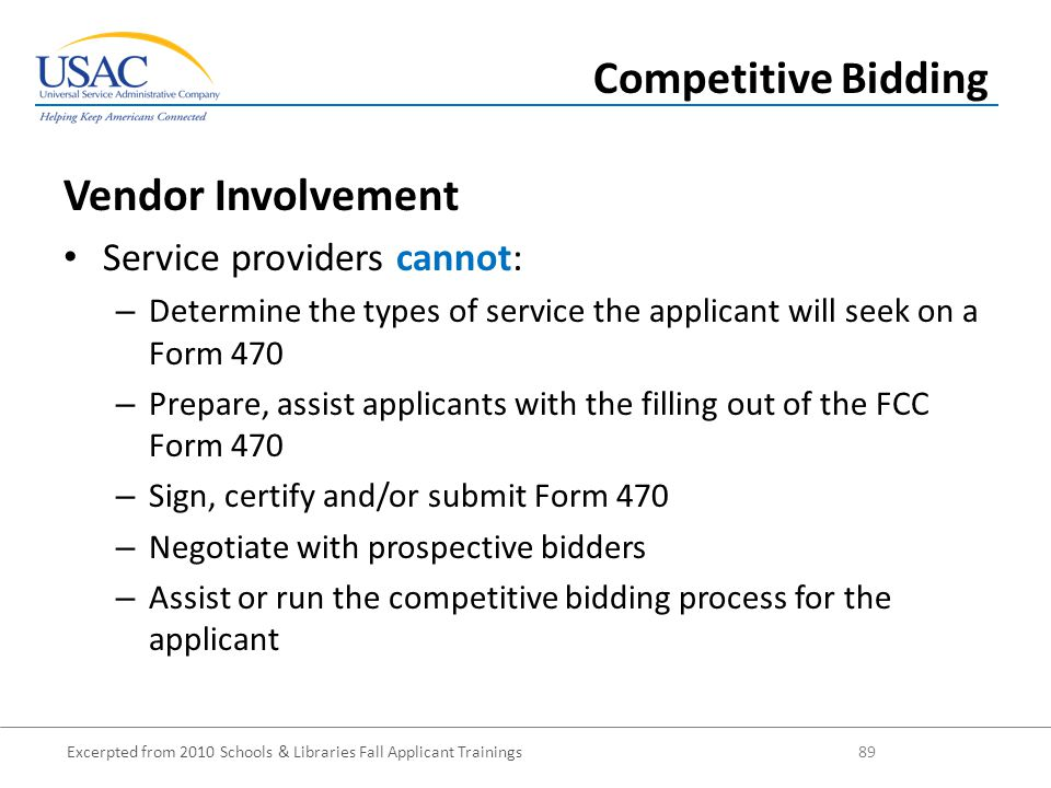 Excerpted from 2010 Schools & Libraries Fall Applicant Trainings 89 Vendor Involvement Service providers cannot: – Determine the types of service the applicant will seek on a Form 470 – Prepare, assist applicants with the filling out of the FCC Form 470 – Sign, certify and/or submit Form 470 – Negotiate with prospective bidders – Assist or run the competitive bidding process for the applicant Competitive Bidding