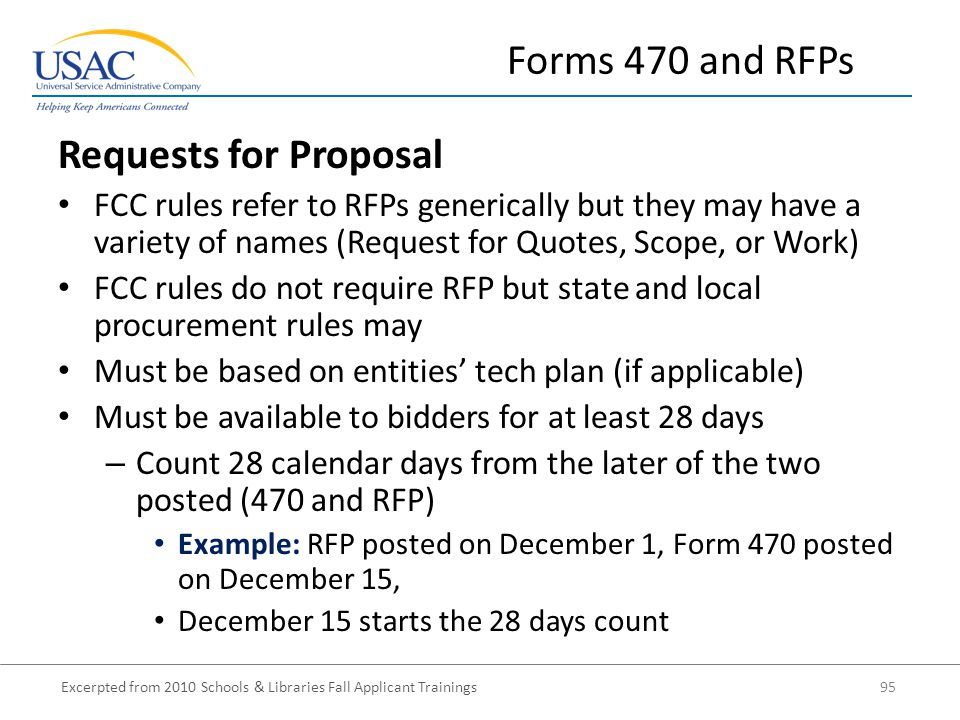 Excerpted from 2010 Schools & Libraries Fall Applicant Trainings 95 Requests for Proposal FCC rules refer to RFPs generically but they may have a variety of names (Request for Quotes, Scope, or Work) FCC rules do not require RFP but state and local procurement rules may Must be based on entities' tech plan (if applicable) Must be available to bidders for at least 28 days – Count 28 calendar days from the later of the two posted (470 and RFP) Example: RFP posted on December 1, Form 470 posted on December 15, December 15 starts the 28 days count Forms 470 and RFPs