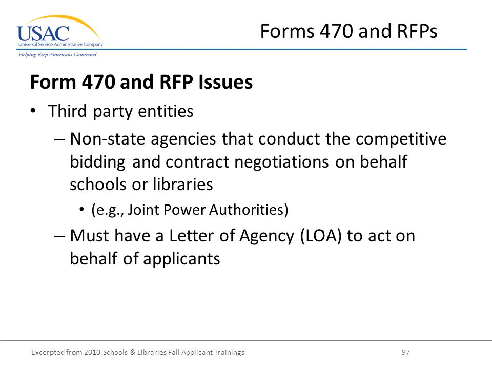 Excerpted from 2010 Schools & Libraries Fall Applicant Trainings 97 Form 470 and RFP Issues Third party entities – Non-state agencies that conduct the competitive bidding and contract negotiations on behalf schools or libraries (e.g., Joint Power Authorities) – Must have a Letter of Agency (LOA) to act on behalf of applicants Forms 470 and RFPs
