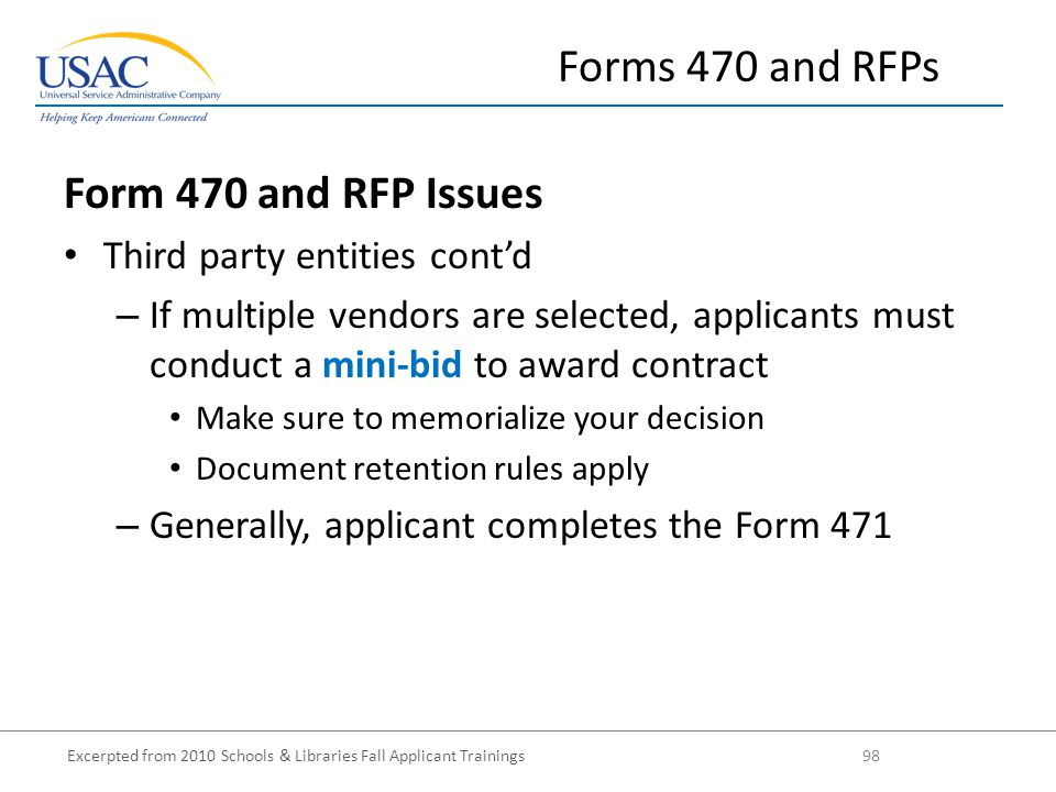 Excerpted from 2010 Schools & Libraries Fall Applicant Trainings 98 Form 470 and RFP Issues Third party entities cont'd – If multiple vendors are selected, applicants must conduct a mini-bid to award contract Make sure to memorialize your decision Document retention rules apply – Generally, applicant completes the Form 471 Forms 470 and RFPs