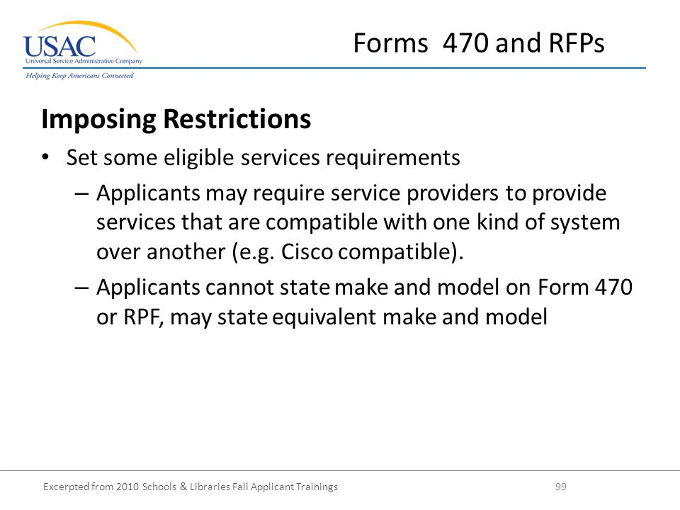 Excerpted from 2010 Schools & Libraries Fall Applicant Trainings 99 Forms 470 and RFPs Imposing Restrictions Set some eligible services requirements – Applicants may require service providers to provide services that are compatible with one kind of system over another (e.g.