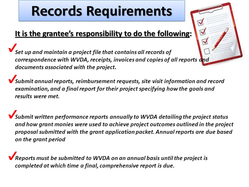 Records Requirements It is the grantee's responsibility to do the following: Set up and maintain a project file that contains all records of correspondence with WVDA, receipts, invoices and copies of all reports and documents associated with the project.