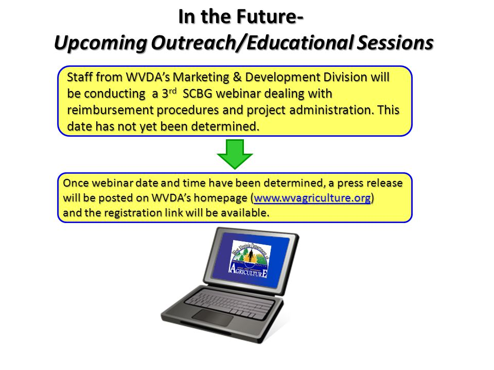 In the Future- Upcoming Outreach/Educational Sessions Upcoming Outreach/Educational Sessions Staff from WVDA's Marketing & Development Division will be conducting a 3 rd SCBG webinar dealing with reimbursement procedures and project administration.