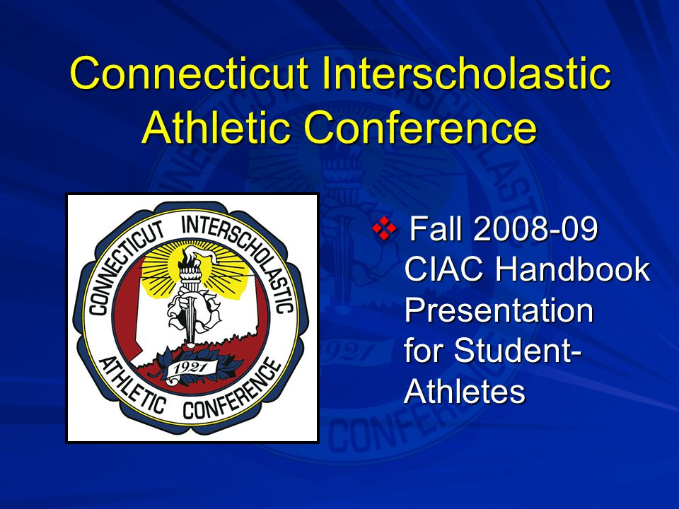 Connecticut Interscholastic Athletic Conference  Fall 2008-09 CIAC Handbook Presentation for Student- Athletes