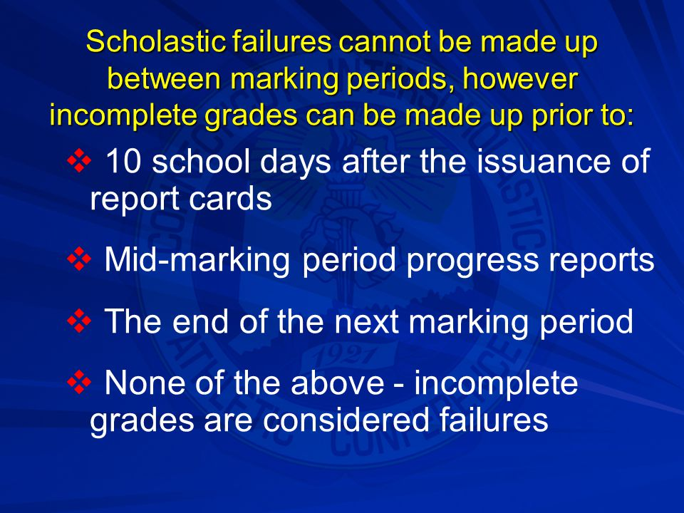 Scholastic failures cannot be made up between marking periods, however incomplete grades can be made up prior to:   10 school days after the issuanc