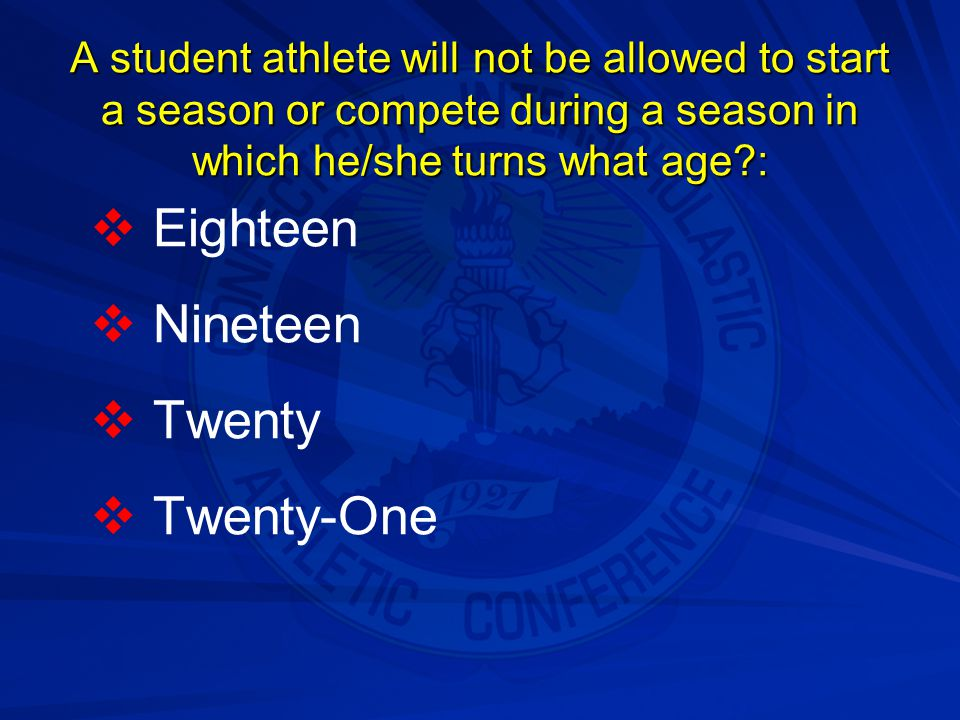A student athlete will not be allowed to start a season or compete during a season in which he/she turns what age?:   Eighteen   Nineteen   Twen