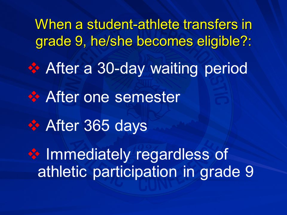 When a student-athlete transfers in grade 9, he/she becomes eligible?:   After a 30-day waiting period   After one semester   After 365 days  