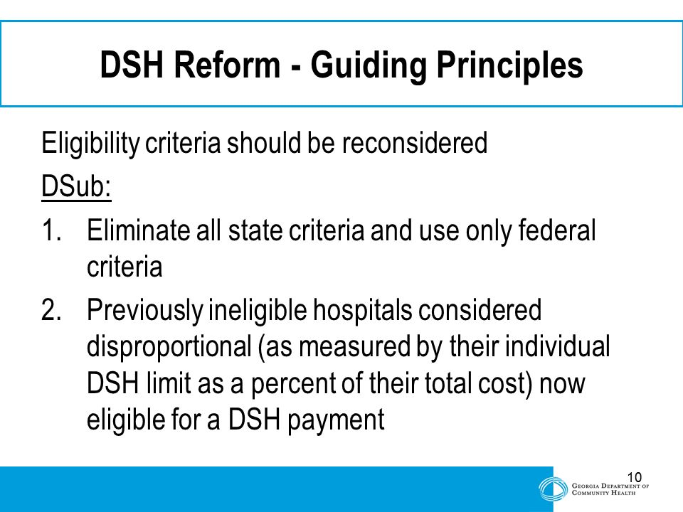 10 DSH Reform - Guiding Principles Eligibility criteria should be reconsidered DSub: 1.Eliminate all state criteria and use only federal criteria 2.Pr