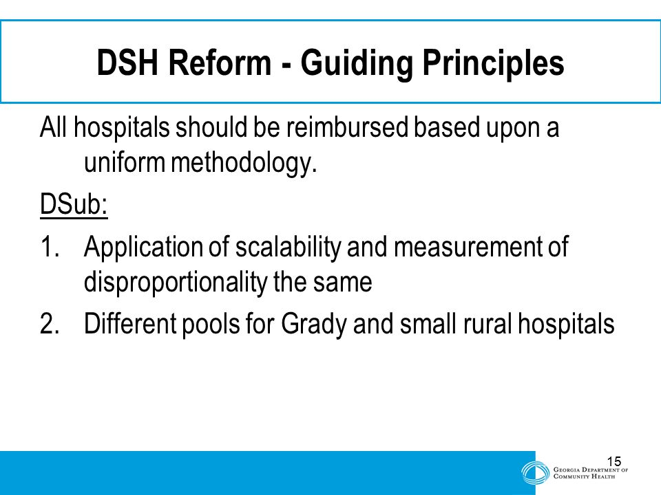 15 DSH Reform - Guiding Principles All hospitals should be reimbursed based upon a uniform methodology. DSub: 1.Application of scalability and measure