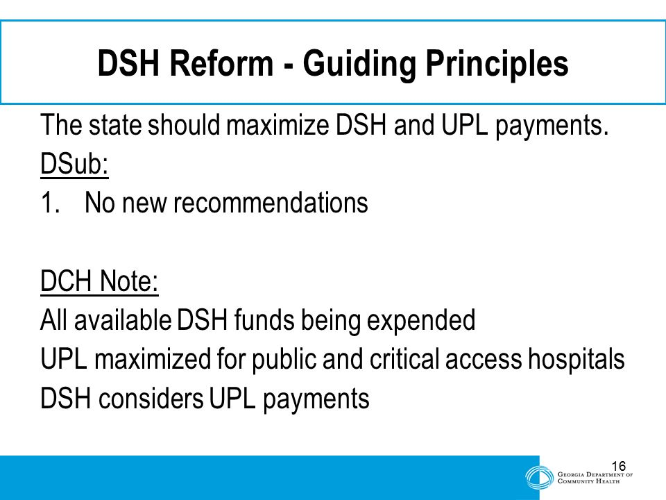 16 DSH Reform - Guiding Principles The state should maximize DSH and UPL payments. DSub: 1.No new recommendations DCH Note: All available DSH funds be