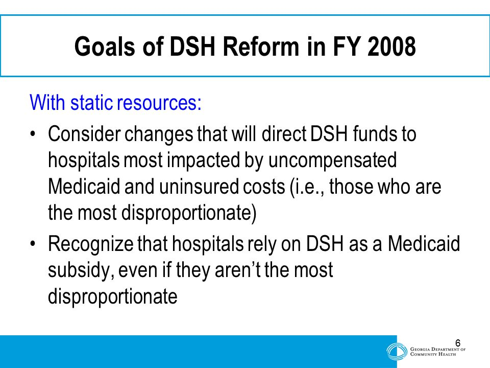 6 Goals of DSH Reform in FY 2008 With static resources: Consider changes that will direct DSH funds to hospitals most impacted by uncompensated Medica