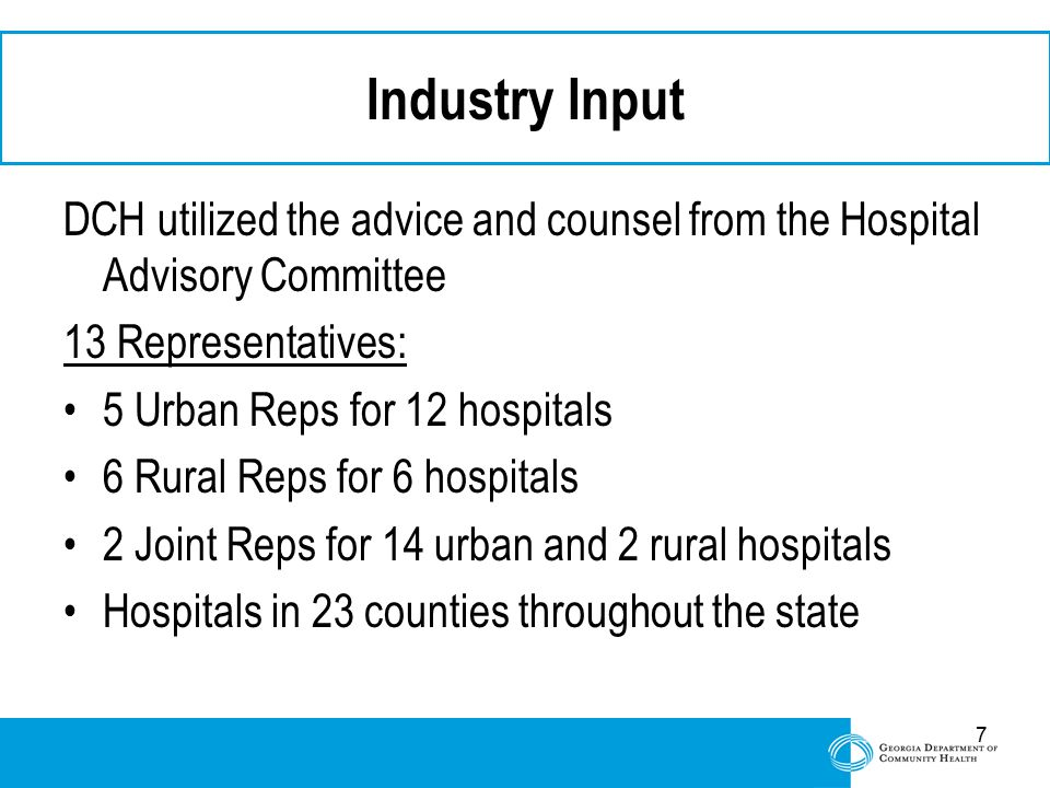 7 Industry Input DCH utilized the advice and counsel from the Hospital Advisory Committee 13 Representatives: 5 Urban Reps for 12 hospitals 6 Rural Re