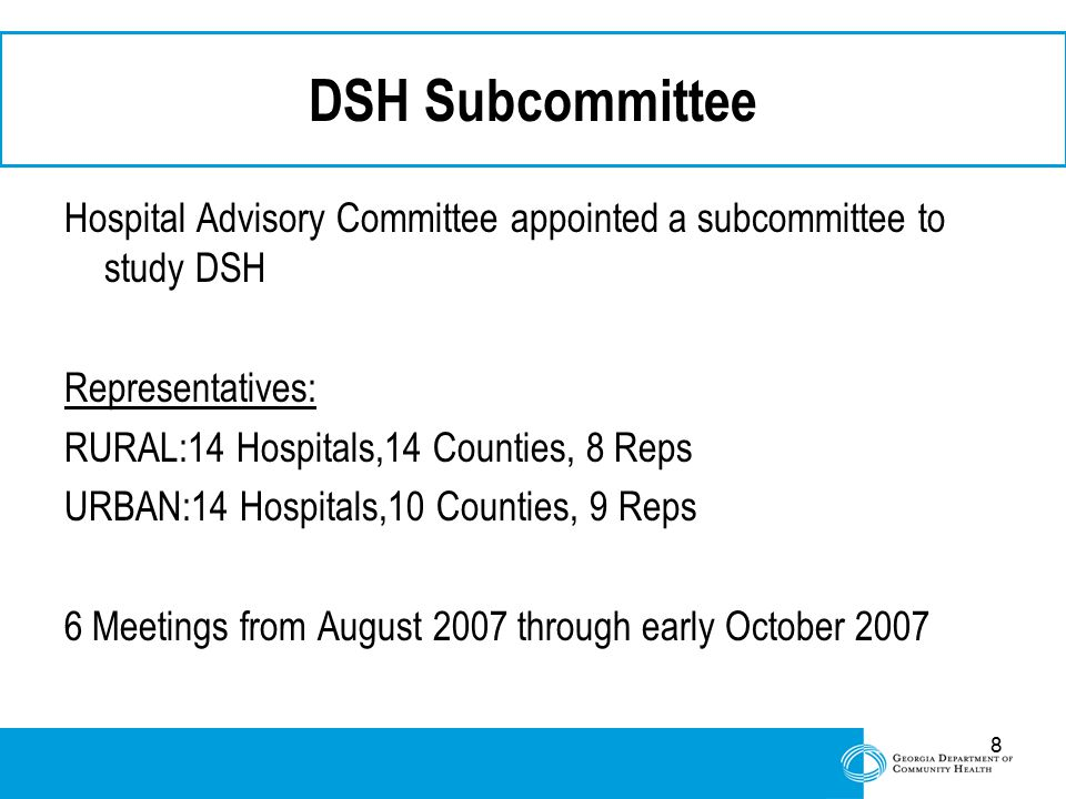8 DSH Subcommittee Hospital Advisory Committee appointed a subcommittee to study DSH Representatives: RURAL:14 Hospitals,14 Counties, 8 Reps URBAN:14