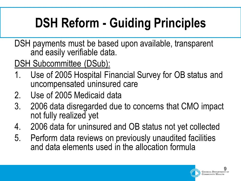 9 DSH Reform - Guiding Principles DSH payments must be based upon available, transparent and easily verifiable data. DSH Subcommittee (DSub): 1.Use of