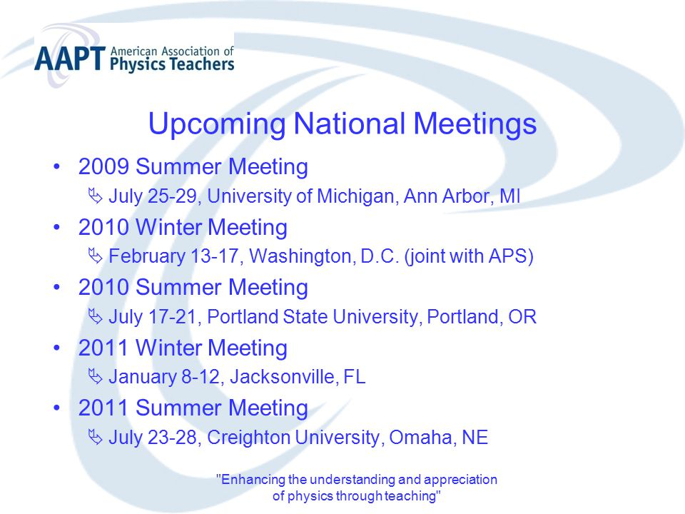 Enhancing the understanding and appreciation of physics through teaching Upcoming National Meetings 2009 Summer Meeting  July 25-29, University of Michigan, Ann Arbor, MI 2010 Winter Meeting  February 13-17, Washington, D.C.