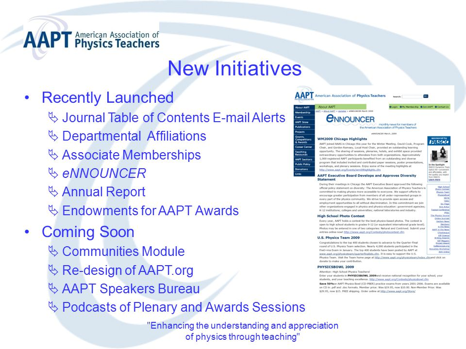 Enhancing the understanding and appreciation of physics through teaching New Initiatives Recently Launched  Journal Table of Contents E-mail Alerts  Departmental Affiliations  Associate Memberships  eNNOUNCER  Annual Report  Endowments for AAPT Awards Coming Soon  Communities Module  Re-design of AAPT.org  AAPT Speakers Bureau  Podcasts of Plenary and Awards Sessions