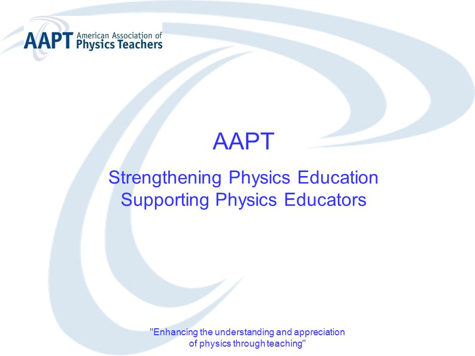 Enhancing the understanding and appreciation of physics through teaching AAPT Strengthening Physics Education Supporting Physics Educators