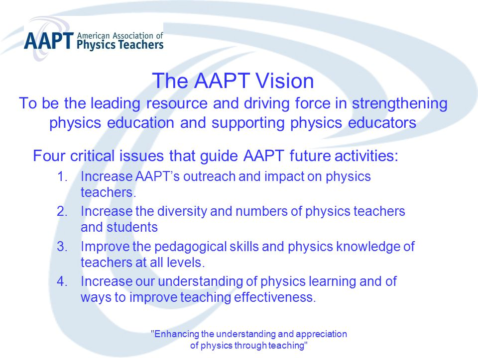 Enhancing the understanding and appreciation of physics through teaching The AAPT Vision To be the leading resource and driving force in strengthening physics education and supporting physics educators Four critical issues that guide AAPT future activities: 1.Increase AAPT's outreach and impact on physics teachers.