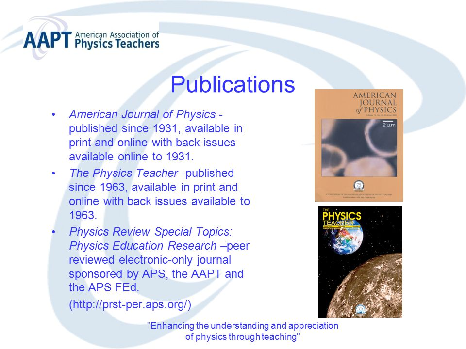 Enhancing the understanding and appreciation of physics through teaching Publications American Journal of Physics - published since 1931, available in print and online with back issues available online to 1931.