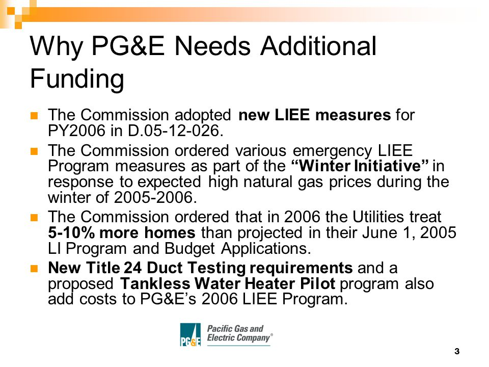 3 Why PG&E Needs Additional Funding The Commission adopted new LIEE measures for PY2006 in D.05-12-026.