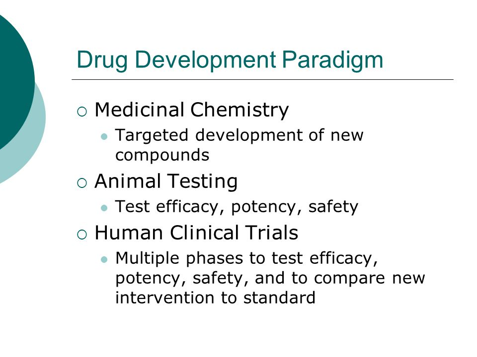 Drug Development Paradigm  Medicinal Chemistry Targeted development of new compounds  Animal Testing Test efficacy, potency, safety  Human Clinical Trials Multiple phases to test efficacy, potency, safety, and to compare new intervention to standard