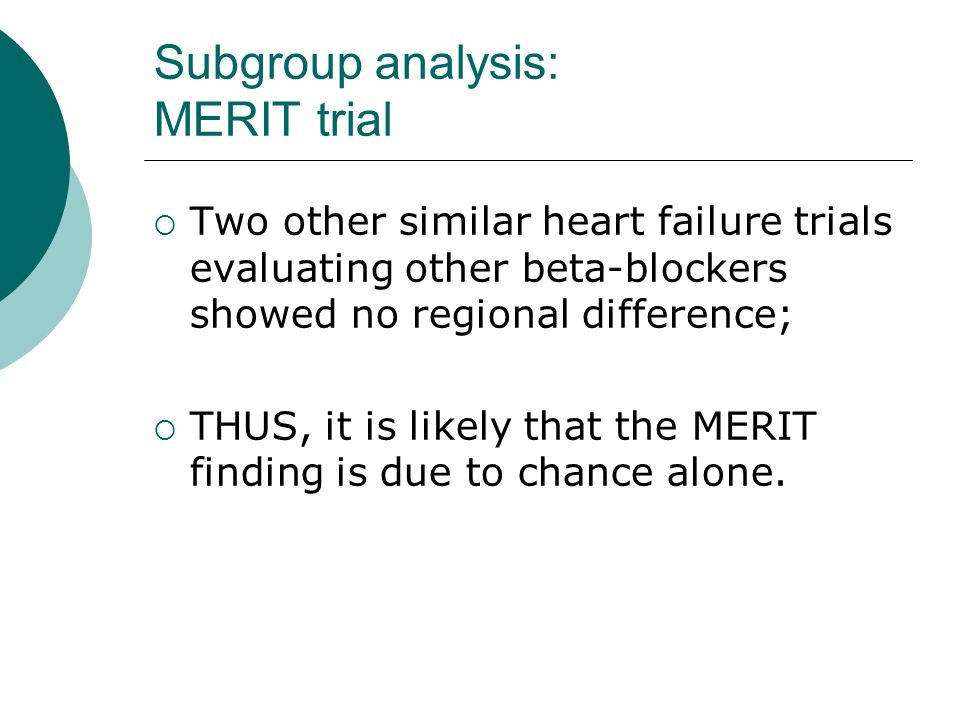 Subgroup analysis: MERIT trial  Two other similar heart failure trials evaluating other beta-blockers showed no regional difference;  THUS, it is likely that the MERIT finding is due to chance alone.