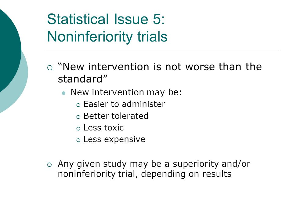 Statistical Issue 5: Noninferiority trials  New intervention is not worse than the standard New intervention may be:  Easier to administer  Better tolerated  Less toxic  Less expensive  Any given study may be a superiority and/or noninferiority trial, depending on results