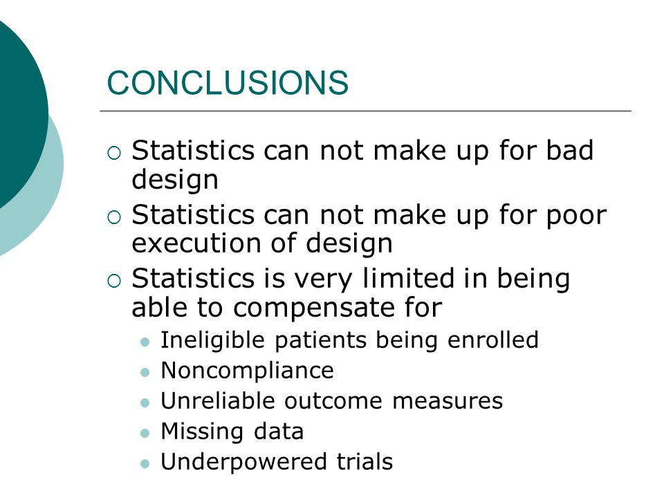 CONCLUSIONS  Statistics can not make up for bad design  Statistics can not make up for poor execution of design  Statistics is very limited in being able to compensate for Ineligible patients being enrolled Noncompliance Unreliable outcome measures Missing data Underpowered trials