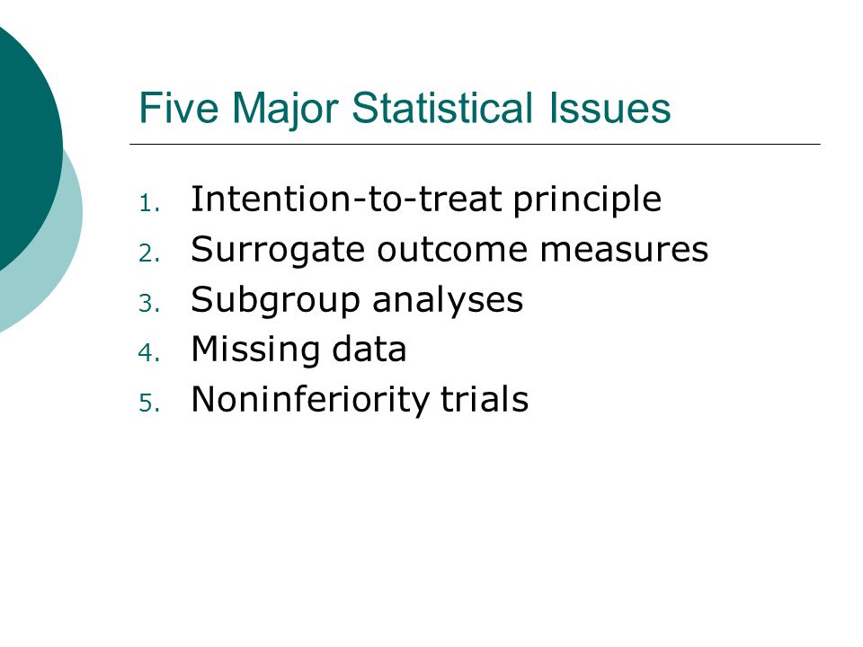 Statistical Issue 1: Intention-to-treat principle  … all patients are accounted for in the primary analysis, and primary events observed during the follow- up period are to be accounted for as well.  Results can be biased if either of these aspects are not adhered to
