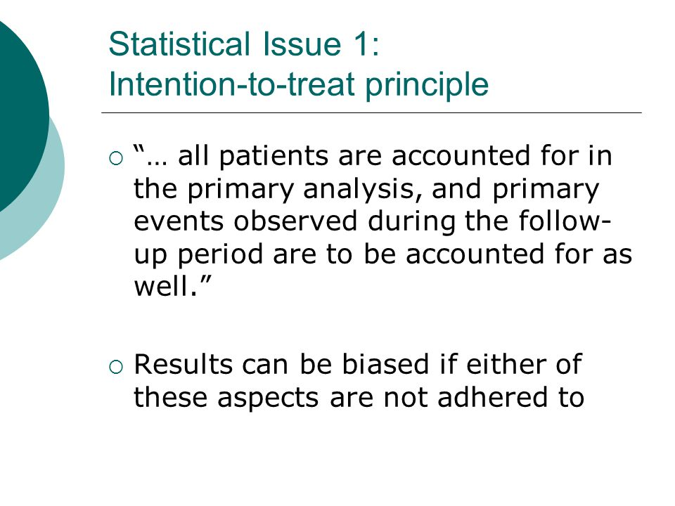 Statistical Issue 3: Subgroup analyses  Clinical trials usually try to include as many (diverse) patients as possible for multiple reasons: Large sample size Reasonable recruitment time Assess internal consistency of results  Seemingly logical use of the large data set is to do many post hoc analyses on subgroups