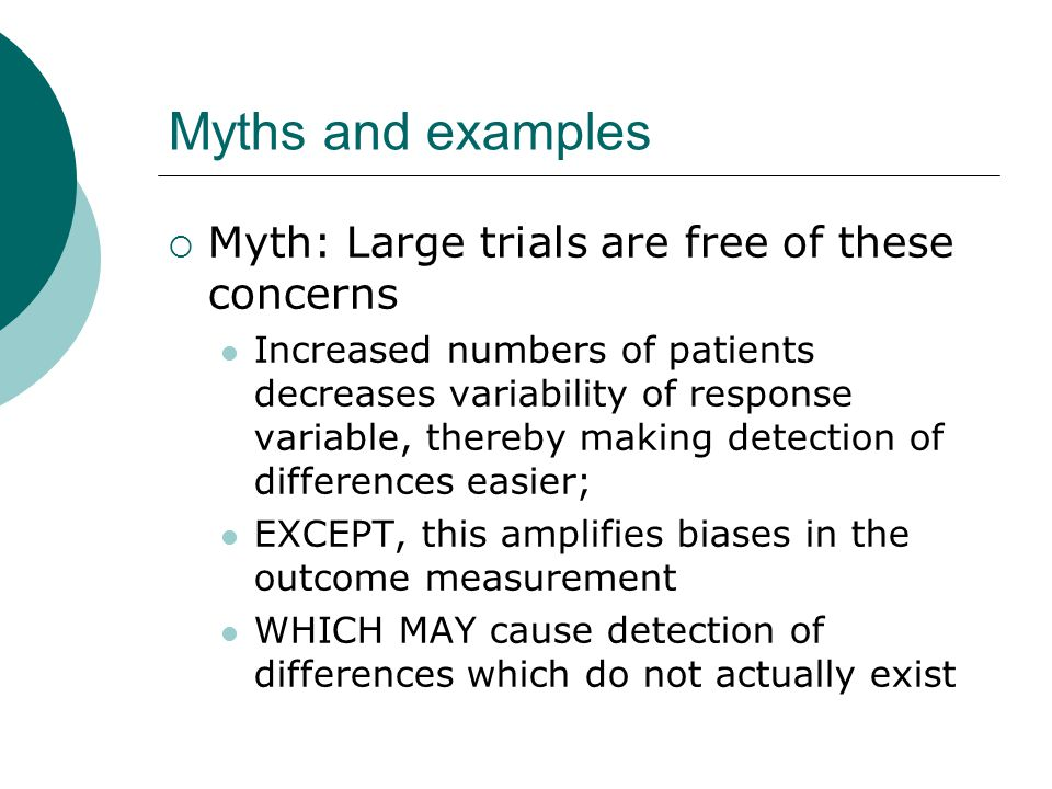 Myths and examples  Myth: Large trials are free of these concerns Increased numbers of patients decreases variability of response variable, thereby making detection of differences easier; EXCEPT, this amplifies biases in the outcome measurement WHICH MAY cause detection of differences which do not actually exist