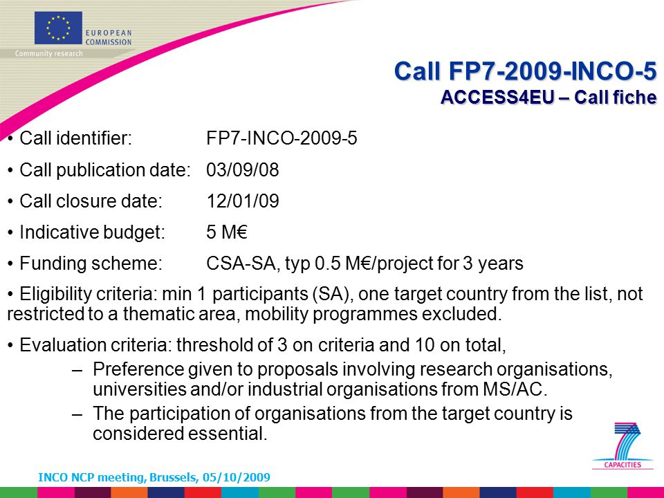 INCO NCP meeting, Brussels, 05/10/2009 Call identifier: FP7-INCO-2009-5 Call publication date: 03/09/08 Call closure date: 12/01/09 Indicative budget: 5 M€ Funding scheme: CSA-SA, typ 0.5 M€/project for 3 years Eligibility criteria: min 1 participants (SA), one target country from the list, not restricted to a thematic area, mobility programmes excluded.
