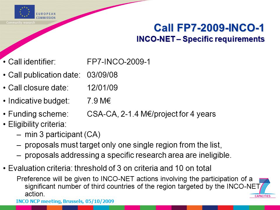 INCO NCP meeting, Brussels, 05/10/2009 Call identifier: FP7-INCO-2009-1 Call publication date: 03/09/08 Call closure date: 12/01/09 Indicative budget: 7.9 M€ Funding scheme: CSA-CA, 2-1.4 M€/project for 4 years Eligibility criteria: –min 3 participant (CA) –proposals must target only one single region from the list, –proposals addressing a specific research area are ineligible.