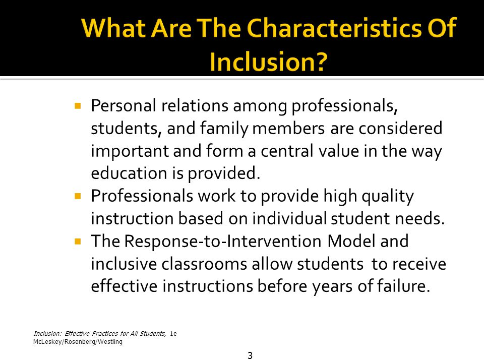 Inclusion: Effective Practices for All Students, 1e McLeskey/Rosenberg/Westling 3  Personal relations among professionals, students, and family members are considered important and form a central value in the way education is provided.