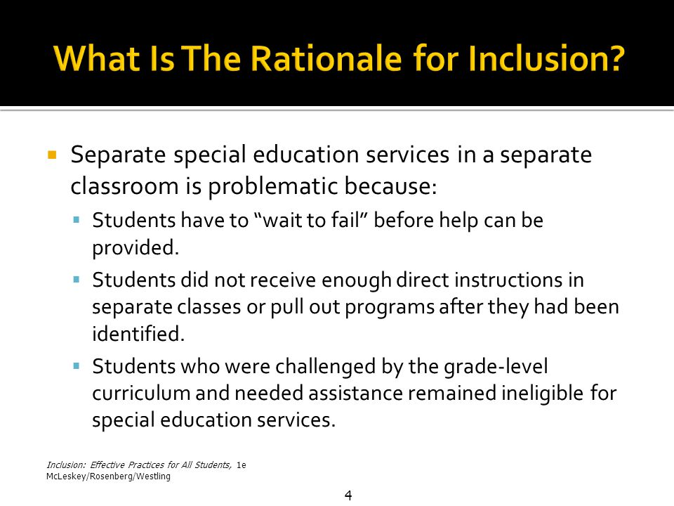 Inclusion: Effective Practices for All Students, 1e McLeskey/Rosenberg/Westling 4  Separate special education services in a separate classroom is problematic because:  Students have to wait to fail before help can be provided.