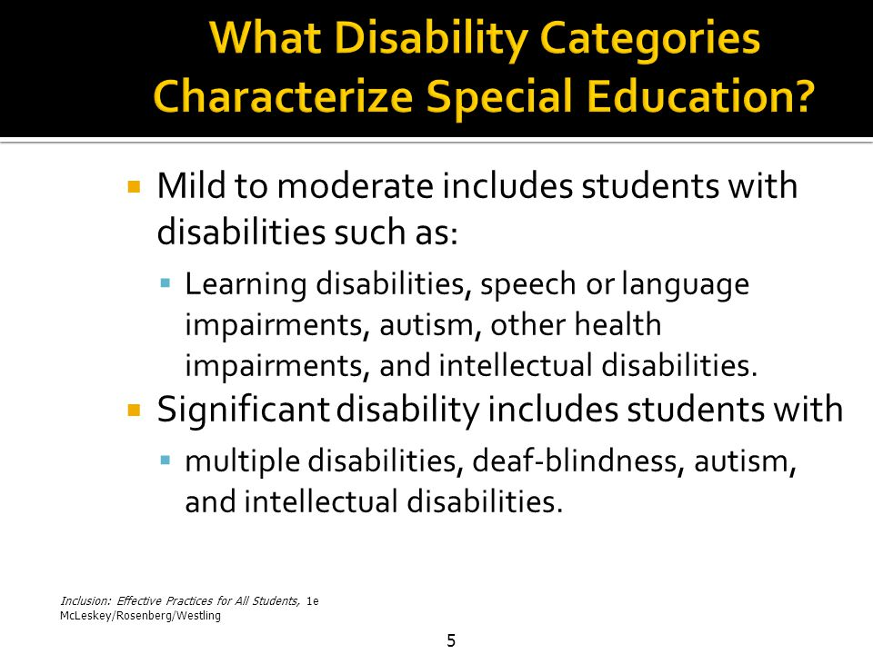 Inclusion: Effective Practices for All Students, 1e McLeskey/Rosenberg/Westling 5  Mild to moderate includes students with disabilities such as:  Learning disabilities, speech or language impairments, autism, other health impairments, and intellectual disabilities.