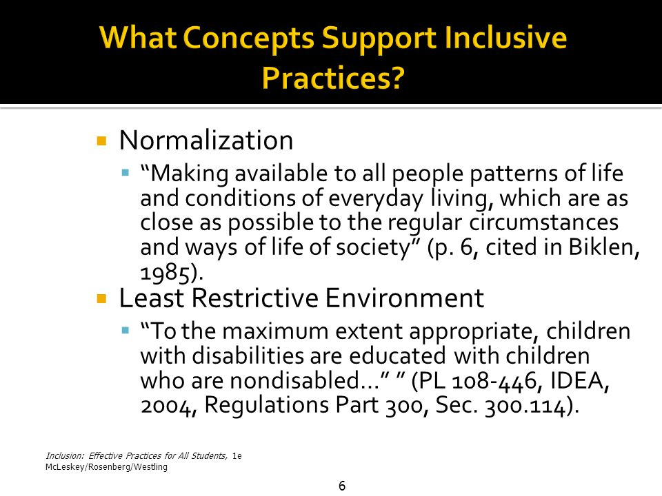 Inclusion: Effective Practices for All Students, 1e McLeskey/Rosenberg/Westling 6  Normalization  Making available to all people patterns of life and conditions of everyday living, which are as close as possible to the regular circumstances and ways of life of society (p.