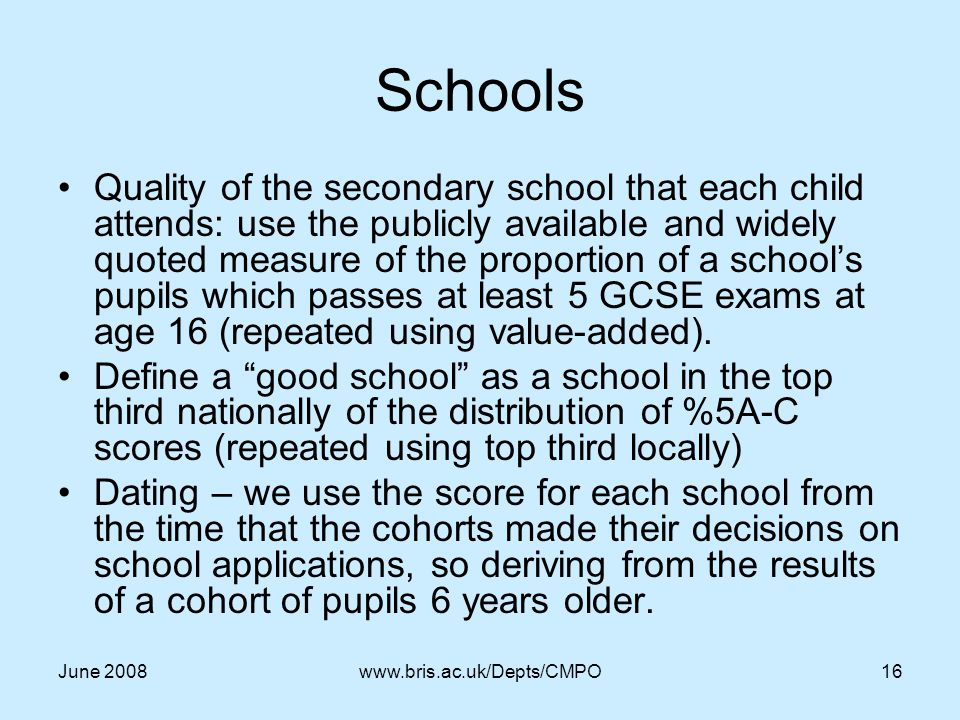 June 2008www.bris.ac.uk/Depts/CMPO16 Schools Quality of the secondary school that each child attends: use the publicly available and widely quoted measure of the proportion of a school's pupils which passes at least 5 GCSE exams at age 16 (repeated using value-added).