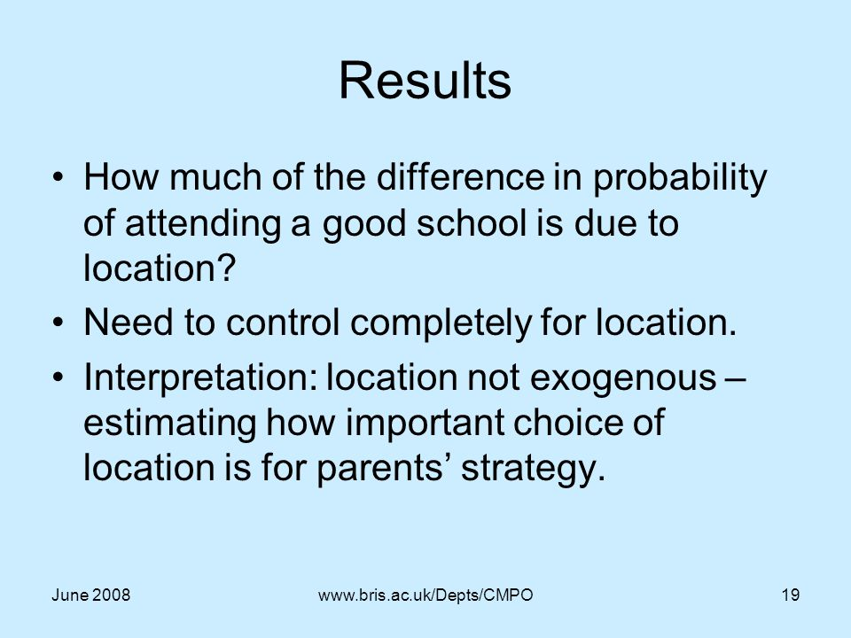 June 2008www.bris.ac.uk/Depts/CMPO19 Results How much of the difference in probability of attending a good school is due to location.