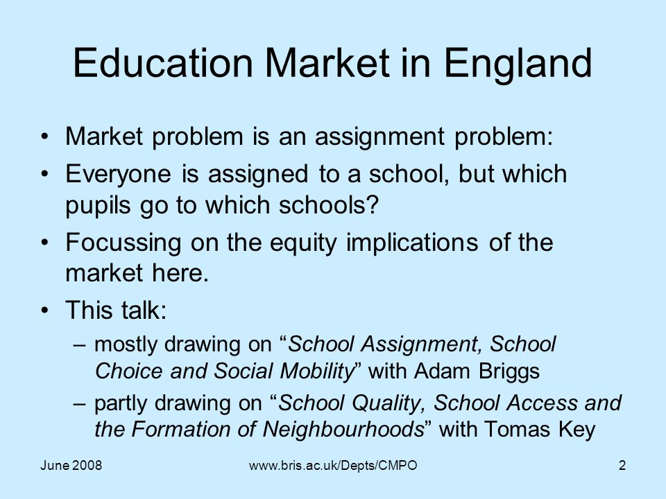 June 2008www.bris.ac.uk/Depts/CMPO2 Education Market in England Market problem is an assignment problem: Everyone is assigned to a school, but which pupils go to which schools.