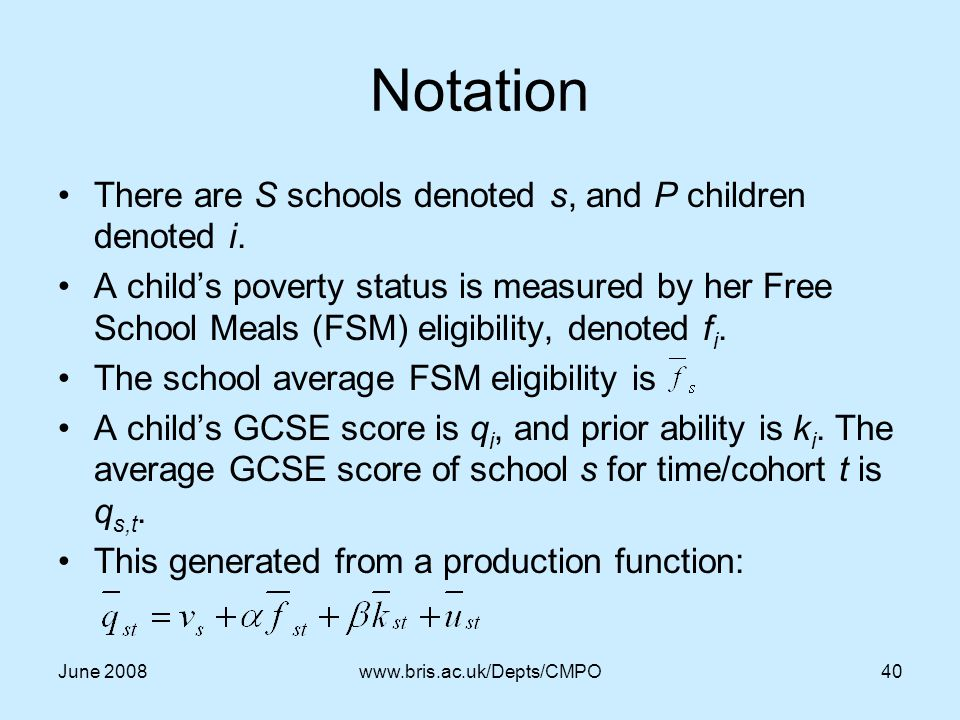 June 2008www.bris.ac.uk/Depts/CMPO40 Notation There are S schools denoted s, and P children denoted i.