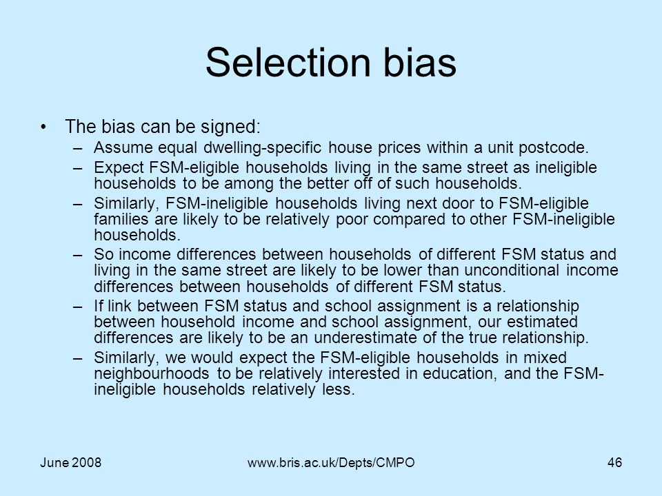 June 2008www.bris.ac.uk/Depts/CMPO46 Selection bias The bias can be signed: –Assume equal dwelling-specific house prices within a unit postcode.