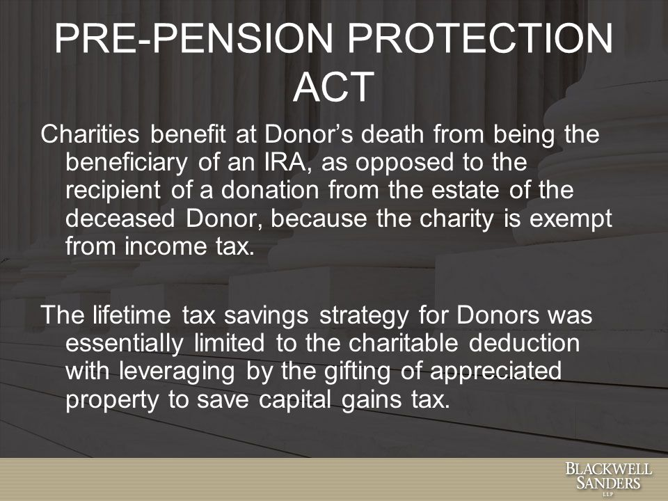 PRE-PENSION PROTECTION ACT Charities benefit at Donor's death from being the beneficiary of an IRA, as opposed to the recipient of a donation from the estate of the deceased Donor, because the charity is exempt from income tax.
