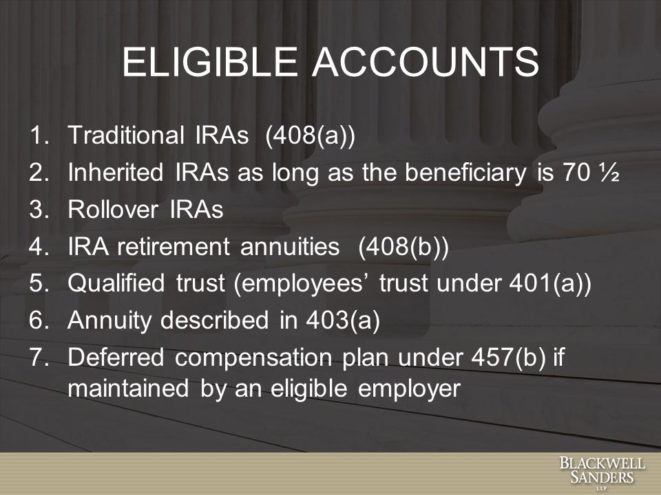 ELIGIBLE ACCOUNTS 1.Traditional IRAs (408(a)) 2.Inherited IRAs as long as the beneficiary is 70 ½ 3.Rollover IRAs 4.IRA retirement annuities (408(b)) 5.Qualified trust (employees' trust under 401(a)) 6.Annuity described in 403(a) 7.Deferred compensation plan under 457(b) if maintained by an eligible employer